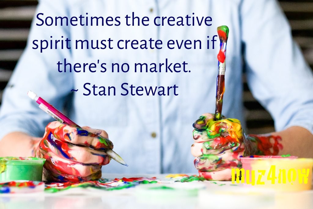 Sometimes the creative spirit must create even if there's no market. ~Stan Stewart